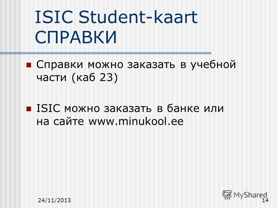 24/11/201314 ISIC Student-kaart СПРАВКИ Справки можно заказать в учебной части (каб 23) ISIC можно заказать в банке или на сайте www.minukool.ee