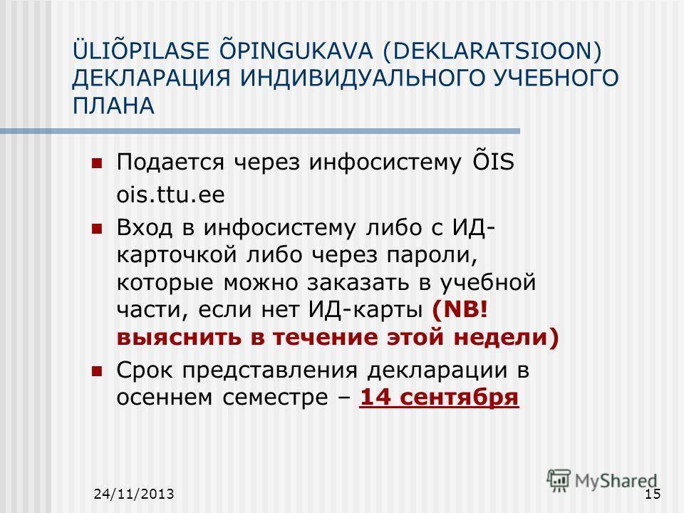24/11/201315 ÜLIÕPILASE ÕPINGUKAVA (DEKLARATSIOON) ДЕКЛАРАЦИЯ ИНДИВИДУАЛЬНОГО УЧЕБНОГО ПЛАНА Подается через инфосистему ÕIS ois.ttu.ee Вход в инфосистему либо с ИД- карточкой либо через пароли, которые можно заказать в учебной части, если нет ИД-карт