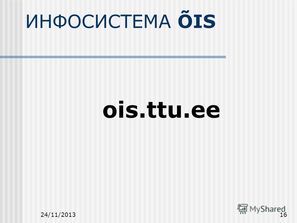 24/11/201316 ИНФОСИСТЕМА ÕIS ois.ttu.ee