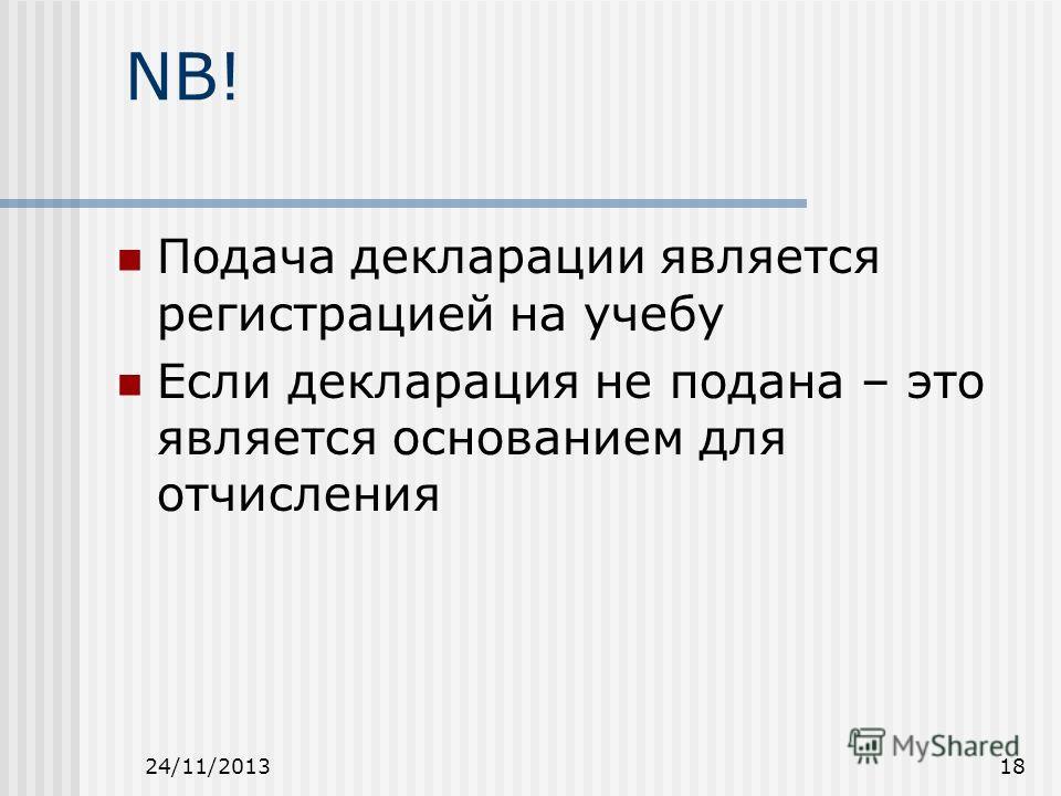 24/11/201318 NB! Подача декларации является регистрацией на учебу Если декларация не подана – это является основанием для отчисления