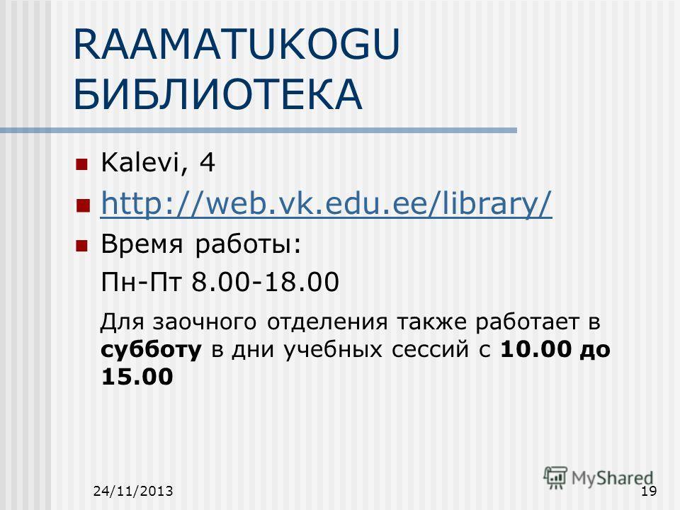 24/11/201319 RAAMATUKOGU БИБЛИОТЕКА Kalevi, 4 http://web.vk.edu.ee/library/ Время работы: Пн-Пт 8.00-18.00 Для заочного отделения также работает в субботу в дни учебных сессий с 10.00 до 15.00