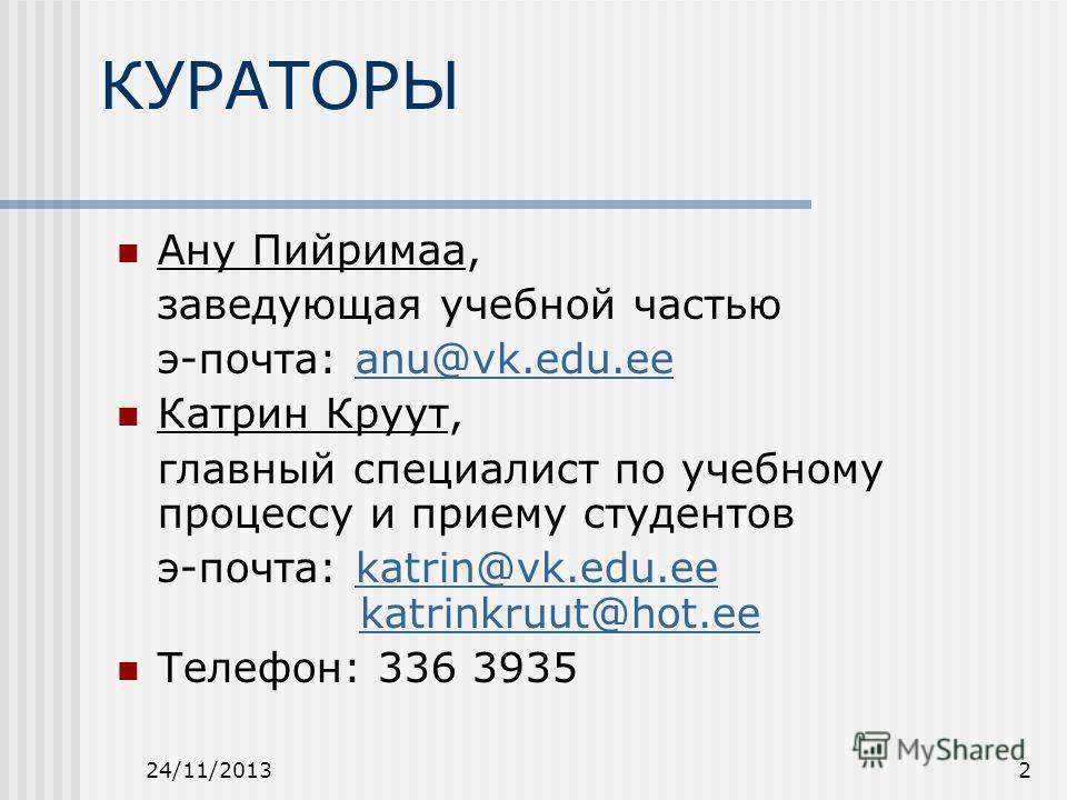 24/11/20132 КУРАТОРЫ Ану Пийримаа, заведующая учебной частью э-почта: anu@vk.edu.eeanu@vk.edu.ee Катрин Круут, главный специалист по учебному процессу и приему студентов э-почта: katrin@vk.edu.ee katrinkruut@hot.eekatrin@vk.edu.eekatrinkruut@hot.ee Т
