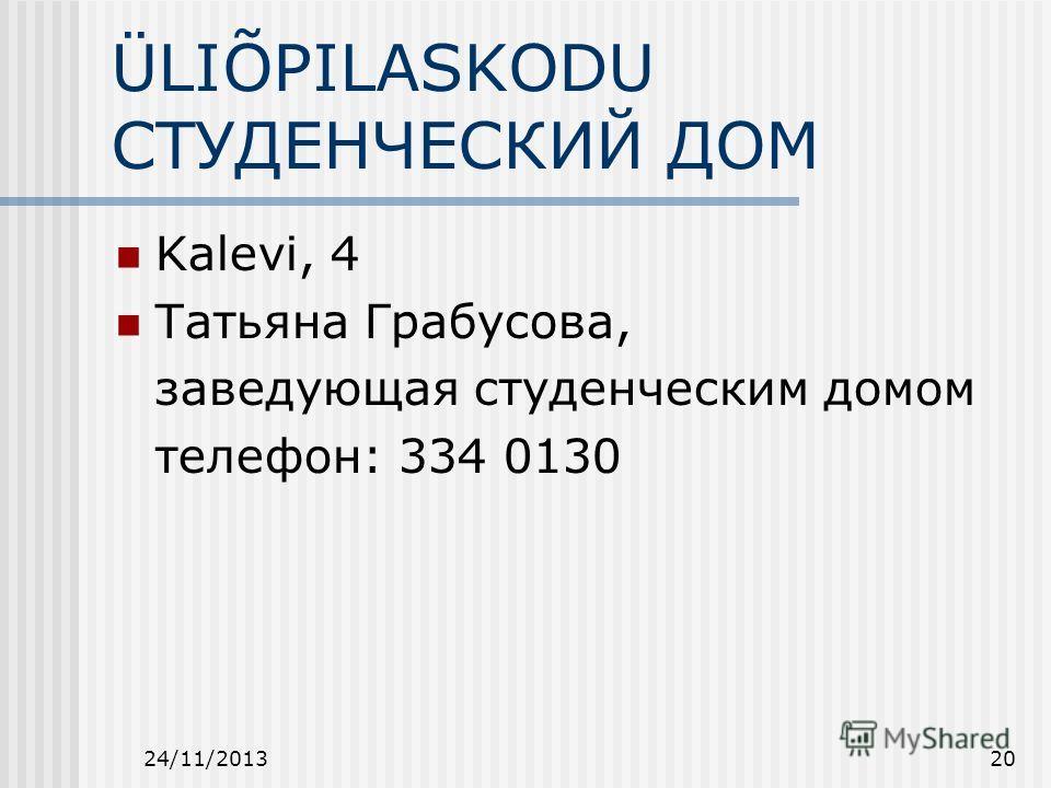 24/11/201320 ÜLIÕPILASKODU СТУДЕНЧЕСКИЙ ДОМ Kalevi, 4 Татьяна Грабусова, заведующая студенческим домом телефон: 334 0130