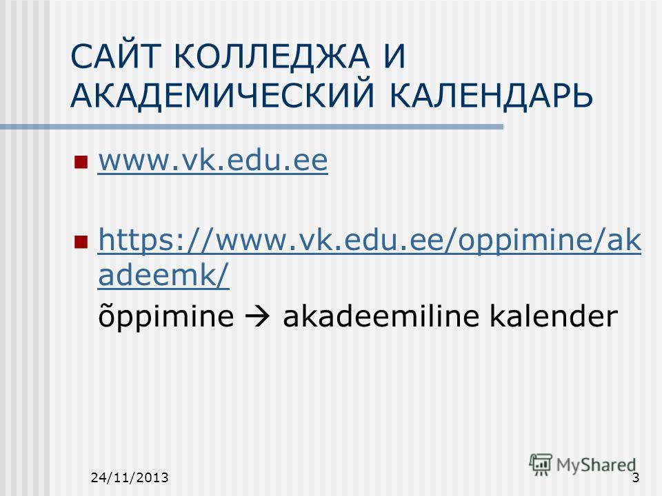 24/11/20133 САЙТ КОЛЛЕДЖА И АКАДЕМИЧЕСКИЙ КАЛЕНДАРЬ www.vk.edu.ee https://www.vk.edu.ee/oppimine/ak adeemk/ https://www.vk.edu.ee/oppimine/ak adeemk/ õppimine akadeemiline kalender
