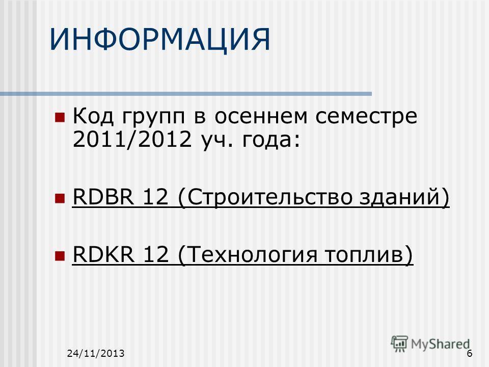 24/11/20136 ИНФОРМАЦИЯ Код групп в осеннем семестре 2011/2012 уч. года: RDBR 12 (Строительство зданий) RDKR 12 (Технология топлив)