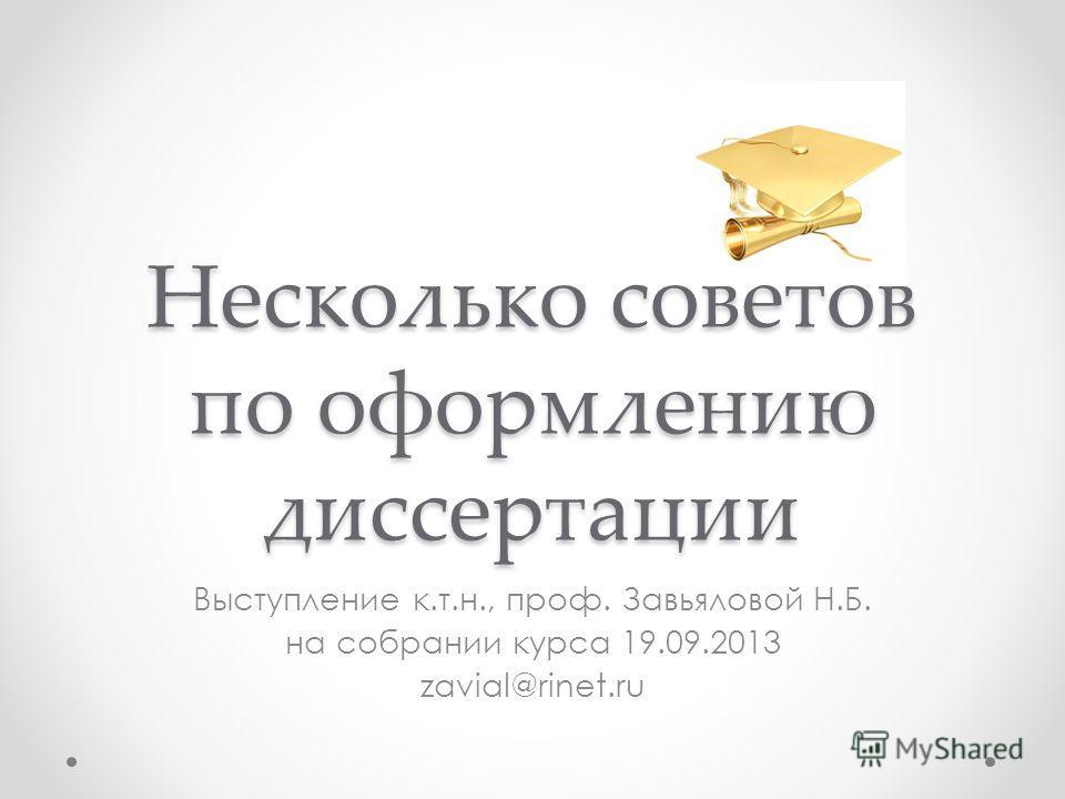 Несколько советов по оформлению диссертации Выступление к.т.н., проф. Завьяловой Н.Б. на собрании курса 19.09.2013 zavial@rinet.ru