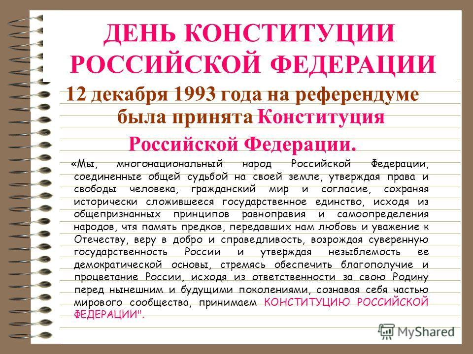 12 декабря 1993 года на референдуме была принята Конституция Российской Федерации. «Мы, многонациональный народ Российской Федерации, соединенные общей судьбой на своей земле, утверждая права и свободы человека, гражданский мир и согласие, сохраняя и