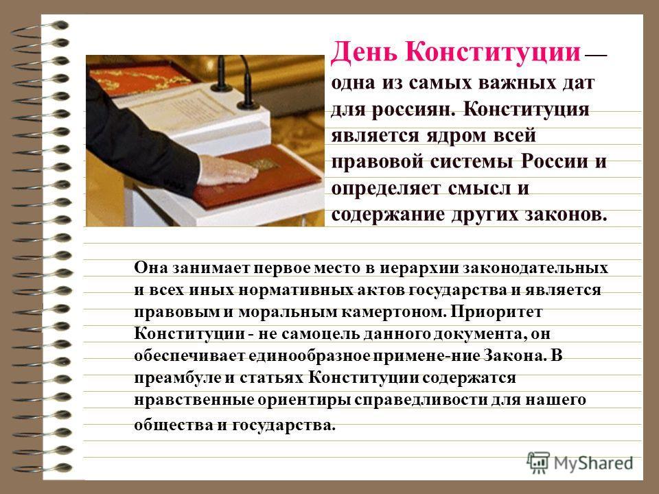День Конституции одна из самых важных дат для россиян. Конституция является ядром всей правовой системы России и определяет смысл и содержание других законов. Она занимает первое место в иерархии законодательных и всех иных нормативных актов государс