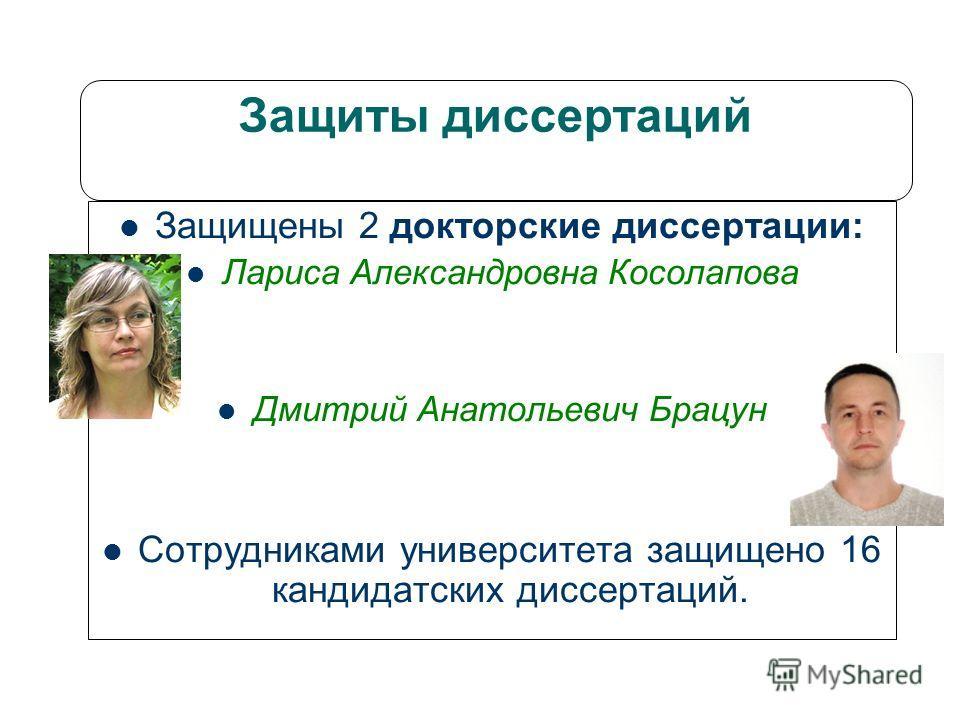 Защиты диссертаций Защищены 2 докторские диссертации: Лариса Александровна Косолапова Дмитрий Анатольевич Брацун Сотрудниками университета защищено 16 кандидатских диссертаций.