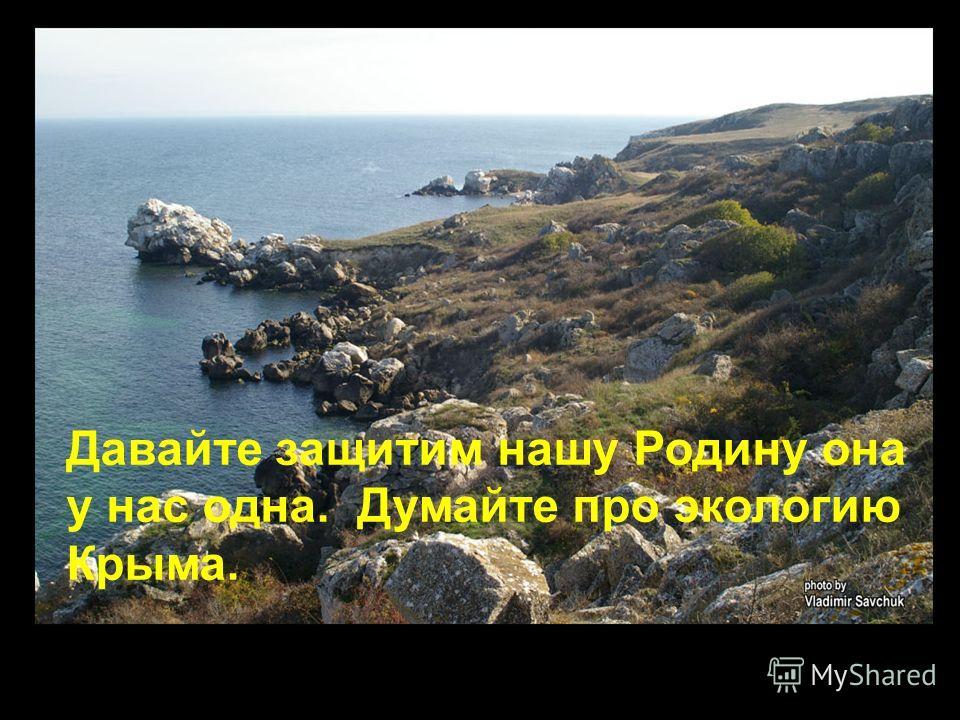 Давайте защитим нашу Родину она у нас одна. Думайте про экологию Крыма.