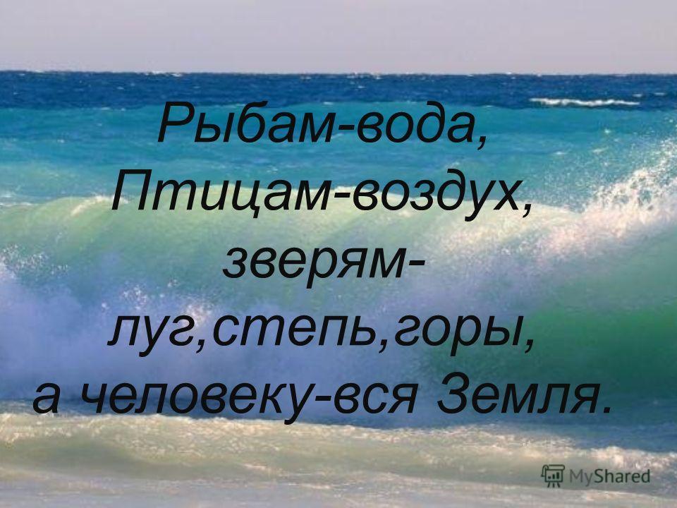 Рыбам-вода, Птицам-воздух, зверям- луг,степь,горы, а человеку-вся Земля.