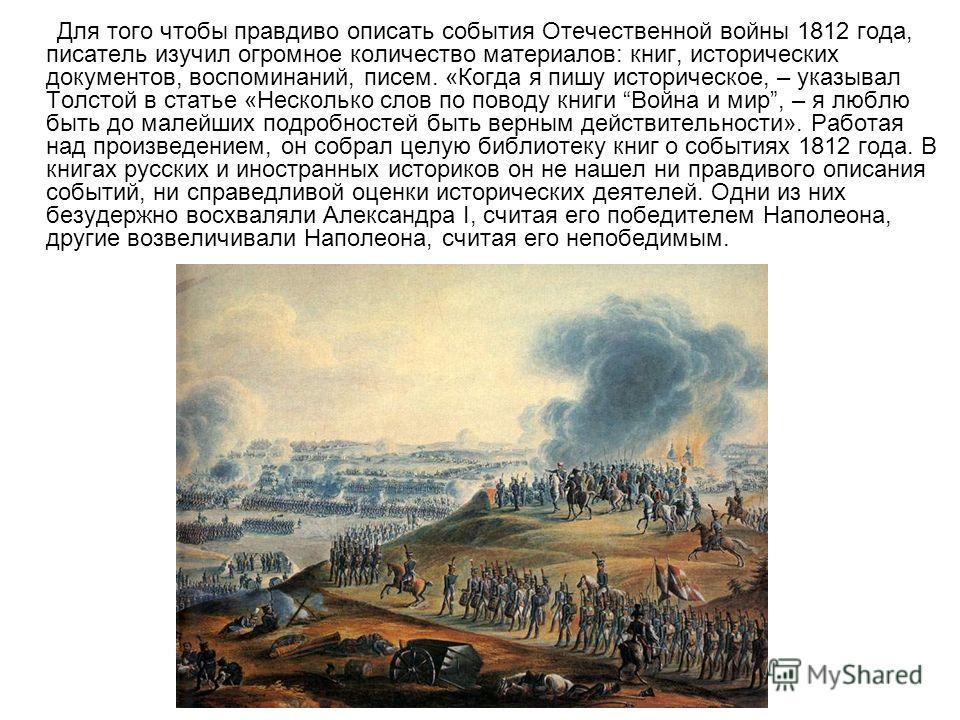 Для того чтобы правдиво описать события Отечественной войны 1812 года, писатель изучил огромное количество материалов: книг, исторических документов, воспоминаний, писем. «Когда я пишу историческое, – указывал Толстой в статье «Несколько слов по пово
