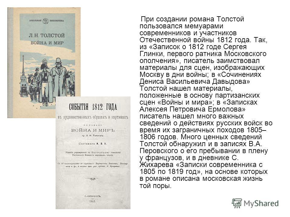 При создании романа Толстой пользовался мемуарами современников и участников Отечественной войны 1812 года. Так, из «Записок о 1812 годе Сергея Глинки, первого ратника Московского ополчения», писатель заимствовал материалы для сцен, изображающих Моск