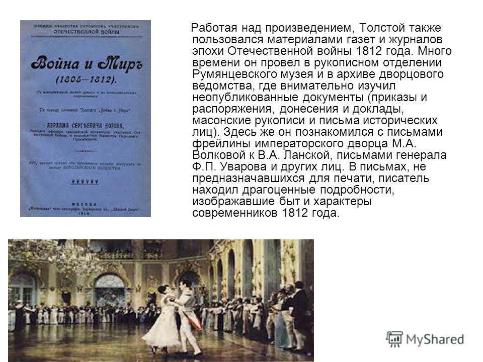 Работая над произведением, Толстой также пользовался материалами газет и журналов эпохи Отечественной войны 1812 года. Много времени он провел в рукописном отделении Румянцевского музея и в архиве дворцового ведомства, где внимательно изучил неопубли