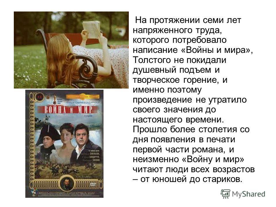 На протяжении семи лет напряженного труда, которого потребовало написание «Войны и мира», Толстого не покидали душевный подъем и творческое горение, и именно поэтому произведение не утратило своего значения до настоящего времени. Прошло более столети