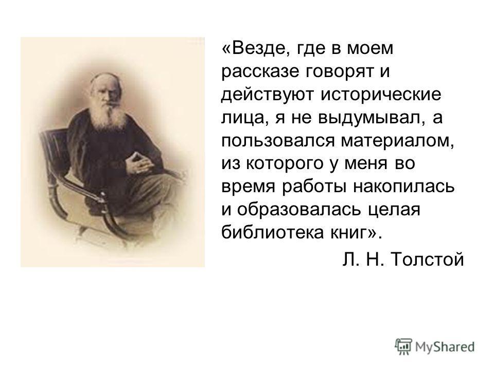 «Везде, где в моем рассказе говорят и действуют исторические лица, я не выдумывал, а пользовался материалом, из которого у меня во время работы накопилась и образовалась целая библиотека книг». Л. Н. Толстой