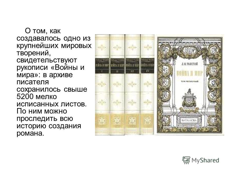 О том, как создавалось одно из крупнейших мировых творений, свидетельствуют рукописи «Войны и мира»: в архиве писателя сохранилось свыше 5200 мелко исписанных листов. По ним можно проследить всю историю создания романа.