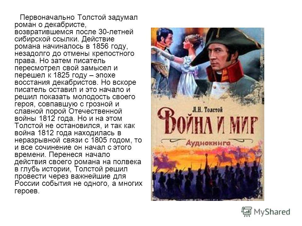 Первоначально Толстой задумал роман о декабристе, возвратившемся после 30-летней сибирской ссылки. Действие романа начиналось в 1856 году, незадолго до отмены крепостного права. Но затем писатель пересмотрел свой замысел и перешел к 1825 году – эпохе