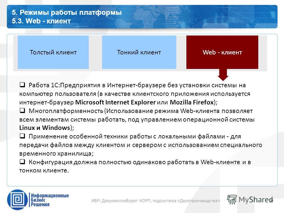 Каталог профессиональных сервисов 5. Режимы работы платформы 5.3. Web - клиент 27 ИБР: Документооборот КОРП, подсистема «Делопроизводства» Web - клиентТолстый клиентТонкий клиент Работа 1С:Предприятия в Интернет-браузере без установки системы на комп