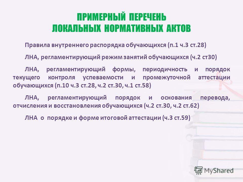 ПРИМЕРНЫЙ ПЕРЕЧЕНЬ ЛОКАЛЬНЫХ НОРМАТИВНЫХ АКТОВ Правила внутреннего распорядка обучающихся (п.1 ч.3 ст.28) ЛНА, регламентирующий режим занятий обучающихся (ч.2 ст30) ЛНА, регламентирующий формы, периодичность и порядок текущего контроля успеваемости и