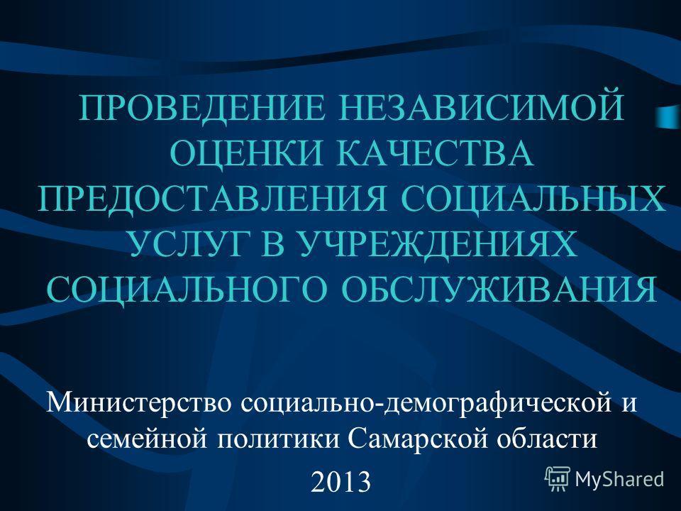 ПРОВЕДЕНИЕ НЕЗАВИСИМОЙ ОЦЕНКИ КАЧЕСТВА ПРЕДОСТАВЛЕНИЯ СОЦИАЛЬНЫХ УСЛУГ В УЧРЕЖДЕНИЯХ СОЦИАЛЬНОГО ОБСЛУЖИВАНИЯ Министерство социально-демографической и семейной политики Самарской области 2013