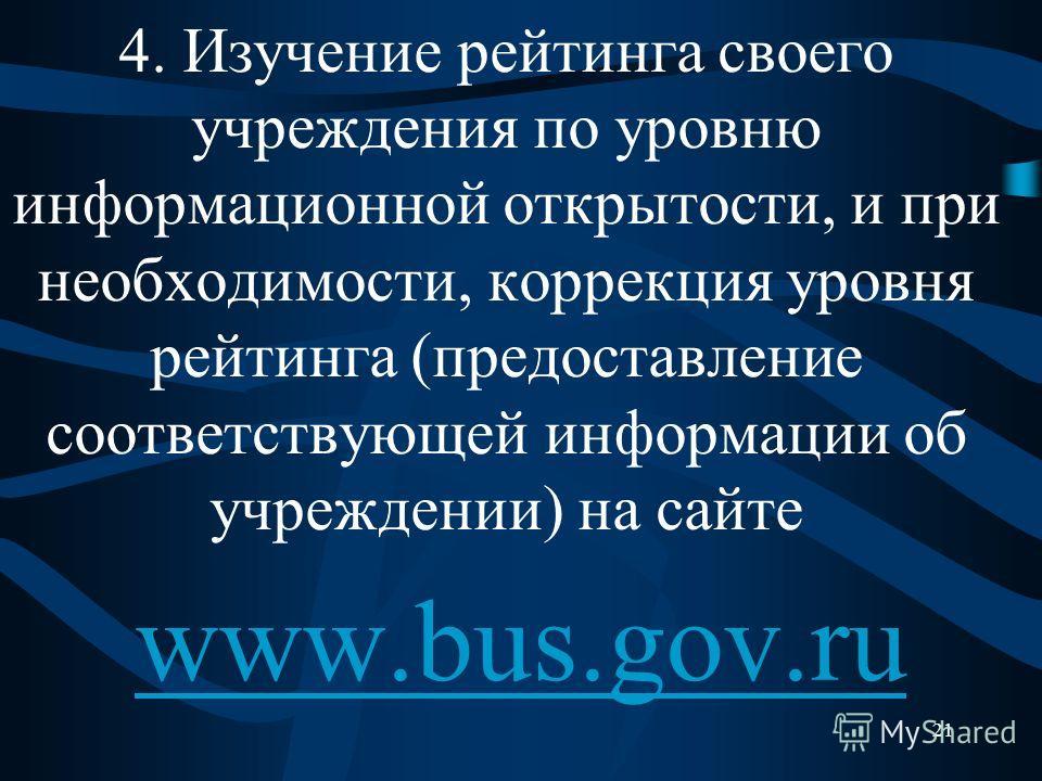 4. Изучение рейтинга своего учреждения по уровню информационной открытости, и при необходимости, коррекция уровня рейтинга (предоставление соответствующей информации об учреждении) на сайте www.bus.gov.ru 21