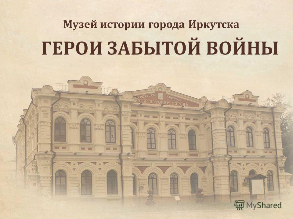 ГЕРОИ ЗАБЫТОЙ ВОЙНЫ Музей истории города Иркутска Иркутск 2012