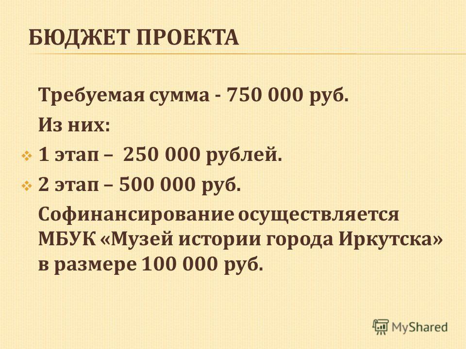 Требуемая сумма - 750 000 руб. Из них: 1 этап – 250 000 рублей. 2 этап – 500 000 руб. Софинансирование осуществляется МБУК «Музей истории города Иркутска» в размере 100 000 руб.