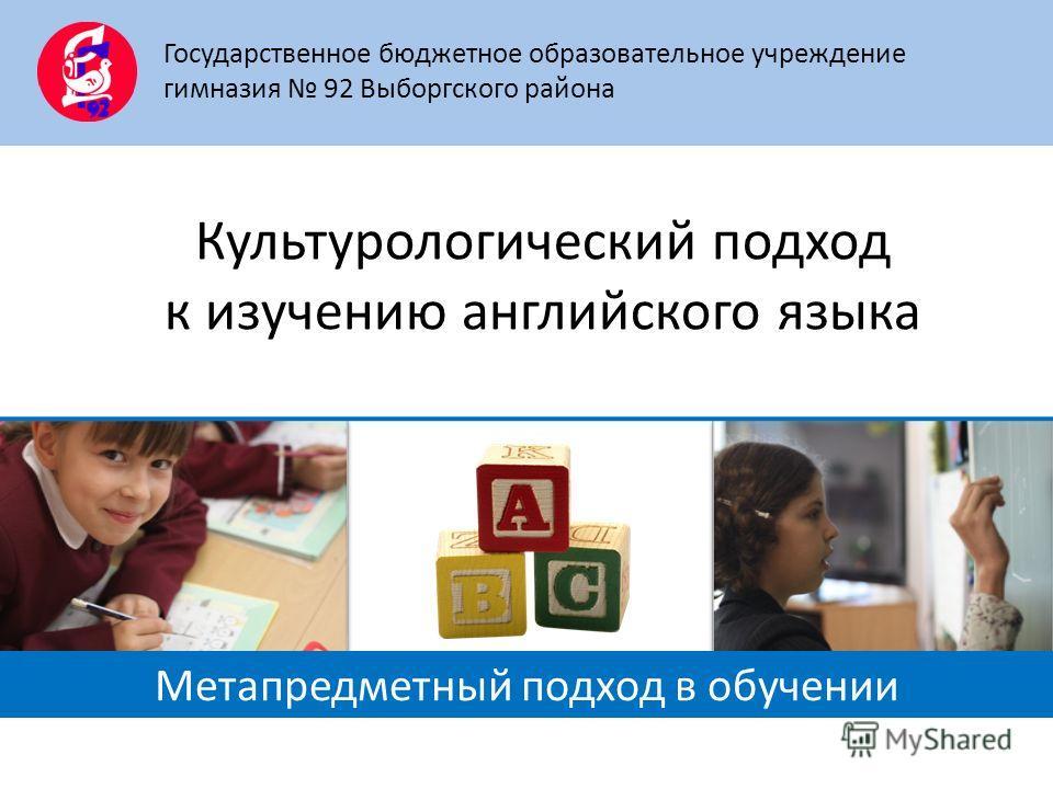 Культурологический подход к изучению английского языка Государственное бюджетное образовательное учреждение гимназия 92 Выборгского района Метапредметный подход в обучении