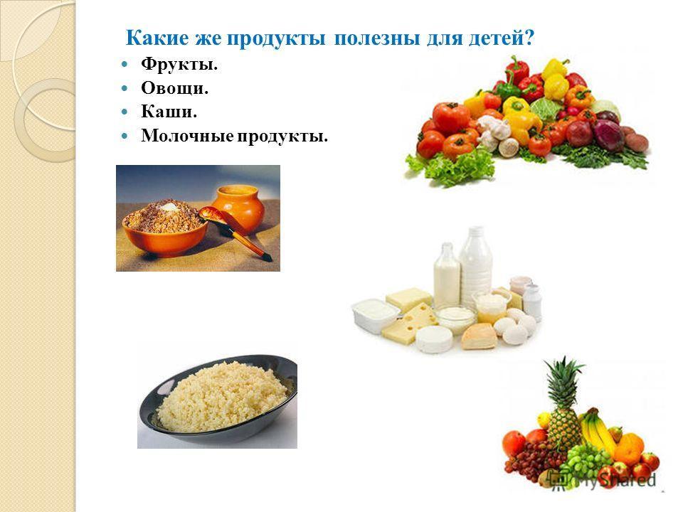 Какие же продукты полезны для детей? Фрукты. Овощи. Каши. Молочные продукты.
