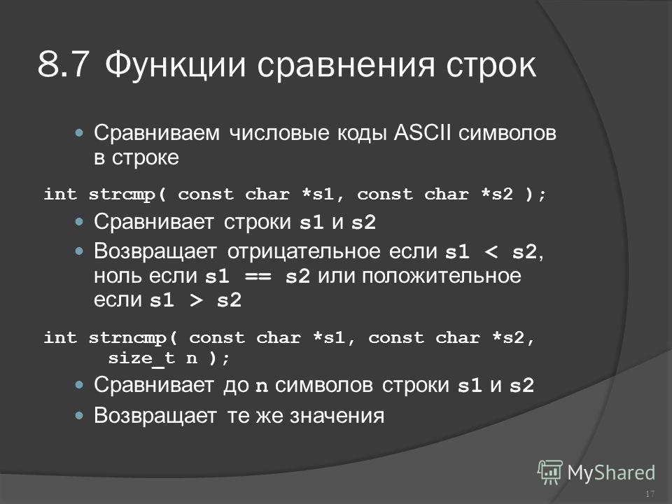 8.7Функции сравнения строк Сравниваем числовые коды ASCII символов в строке int strcmp( const char *s1, const char *s2 ); Сравнивает строки s1 и s2 Возвращает отрицательное если s1 s2 int strncmp( const char *s1, const char *s2, size_t n ); Сравнивае