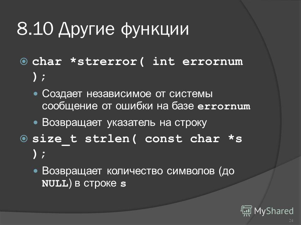 8.10 Другие функции char *strerror( int errornum ); Создает независимое от системы сообщение от ошибки на базе errornum Возвращает указатель на строку size_t strlen( const char *s ); Возвращает количество символов (до NULL ) в строке s 24