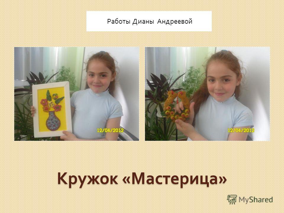 Кружок « Мастерица » Работы Дианы Андреевой