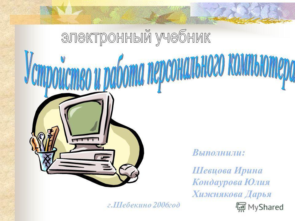 Выполнили : Шевцова Ирина Кондаурова Юлия Хижнякова Дарья г. Шебекино 2006 год
