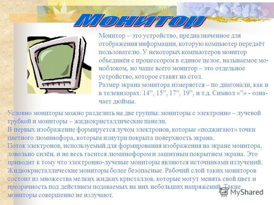 Монитор – это устройство, предназначенное для отображения информации, которую компьютер передаёт пользователю. У некоторых компьютеров монитор объединён с процессором в единое целое, называемое мо- ноблоком, но чаще всего монитор – это отдельное устр
