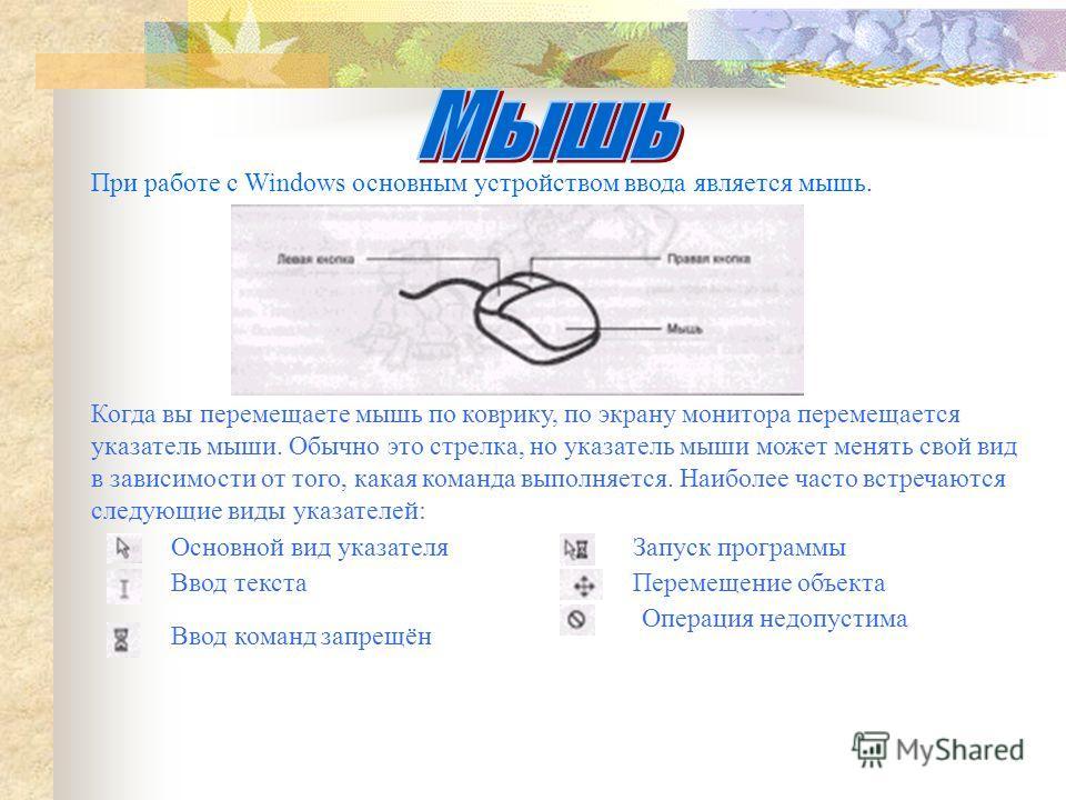 При работе с Windows основным устройством ввода является мышь. Когда вы перемещаете мышь по коврику, по экрану монитора перемещается указатель мыши. Обычно это стрелка, но указатель мыши может менять свой вид в зависимости от того, какая команда выпо