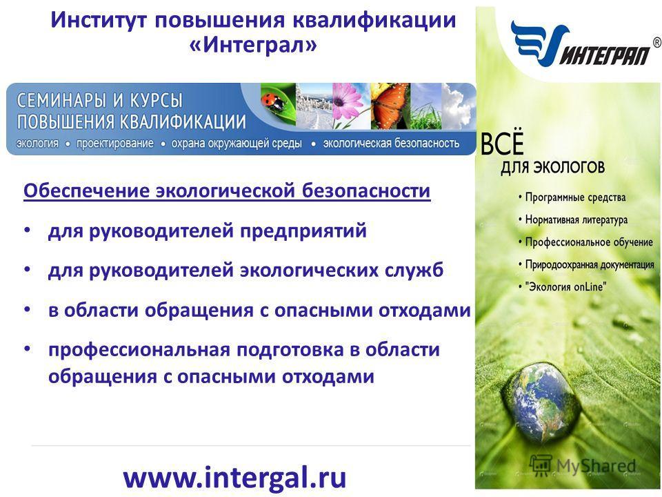 www.intergal.ru Институт повышения квалификации «Интеграл» Обеспечение экологической безопасности для руководителей предприятий для руководителей экологических служб в области обращения с опасными отходами профессиональная подготовка в области обраще