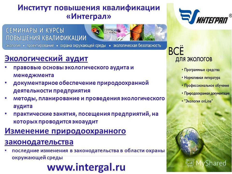 www.intergal.ru Институт повышения квалификации «Интеграл» Экологический аудит правовые основы экологического аудита и менеджмента документарное обеспечение природоохранной деятельности предприятия методы, планирование и проведения экологического ауд