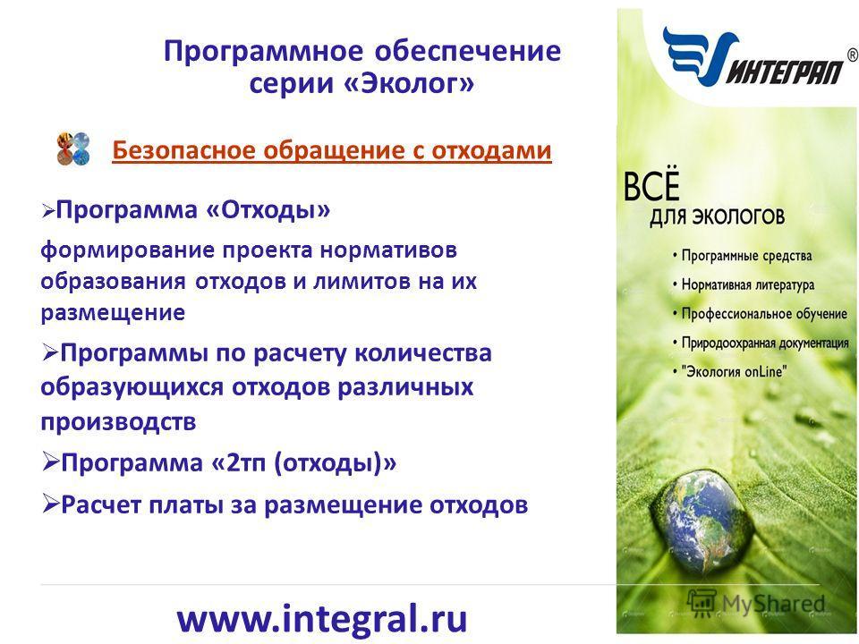 www.integral.ru Безопасное обращение с отходами Программное обеспечение серии «Эколог» Программа «Отходы» формирование проекта нормативов образования отходов и лимитов на их размещение Программы по расчету количества образующихся отходов различных пр