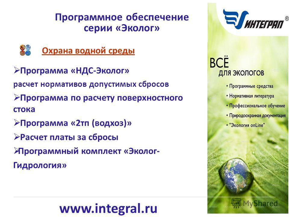 www.integral.ru Охрана водной среды Программное обеспечение серии «Эколог» Программа «НДС-Эколог» расчет нормативов допустимых сбросов Программа по расчету поверхностного стока Программа «2тп (водхоз)» Расчет платы за сбросы Программный комплект «Эко