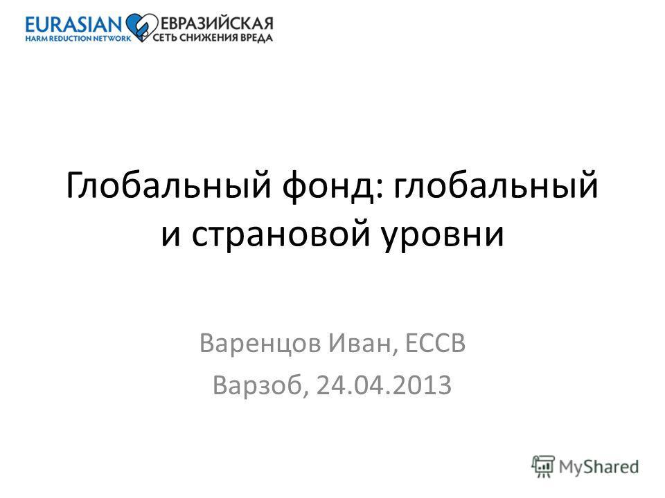 Глобальный фонд: глобальный и страновой уровни Варенцов Иван, ЕССВ Варзоб, 24.04.2013