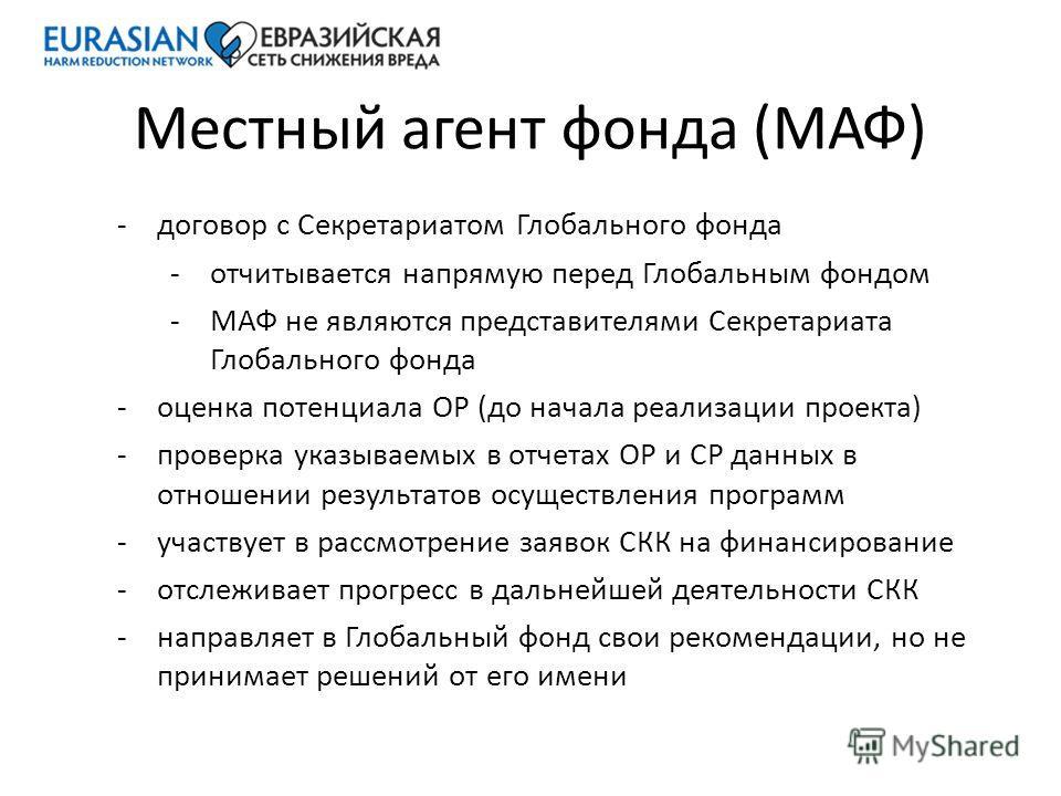Местный агент фонда (МАФ) -договор с Секретариатом Глобального фонда -отчитывается напрямую перед Глобальным фондом -МАФ не являются представителями Секретариата Глобального фонда -оценка потенциала ОР (до начала реализации проекта) -проверка указыва