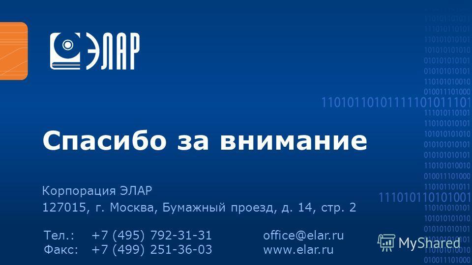 Спасибо за внимание Корпорация ЭЛАР 127015, г. Москва, Бумажный проезд, д. 14, стр. 2 Тел.:+7 (495) 792-31-31 Факс:+7 (499) 251-36-03 office@elar.ru www.elar.ru