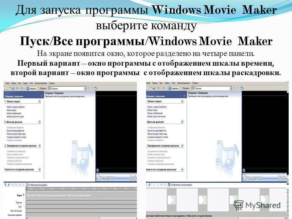 Для запуска программы Windows Movie Maker выберите команду Пуск / Все программы /Windows Movie Maker На экране появится окно, которое разделено на четыре панели. Первый вариант – окно программы с отображением шкалы времени, второй вариант – окно прог