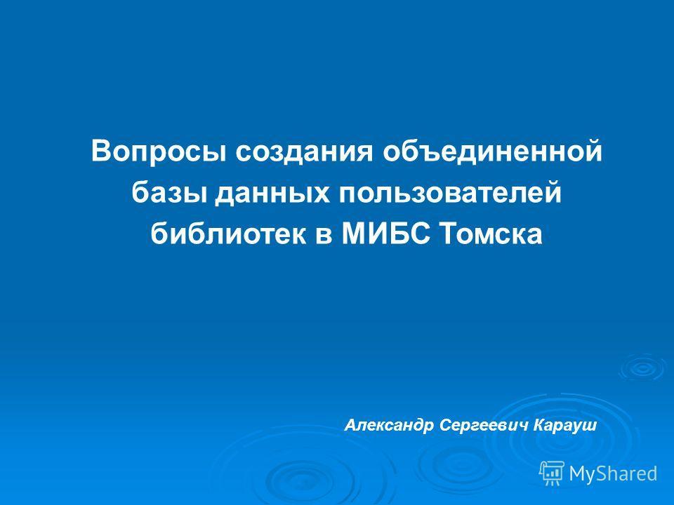 Вопросы создания объединенной базы данных пользователей библиотек в МИБС Томска Александр Сергеевич Карауш