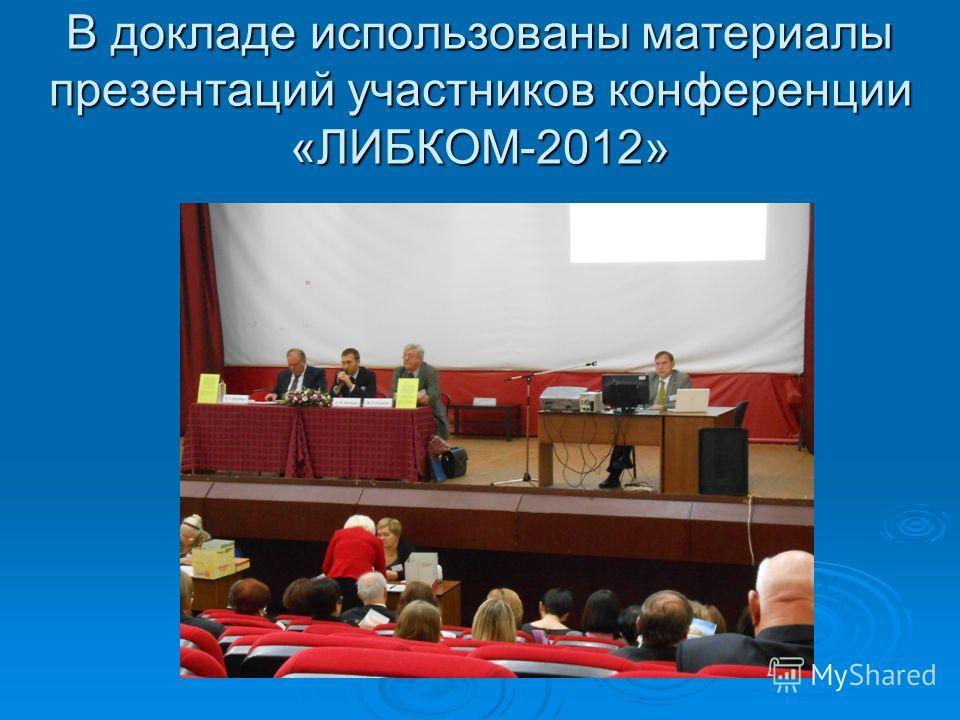 В докладе использованы материалы презентаций участников конференции «ЛИБКОМ-2012»