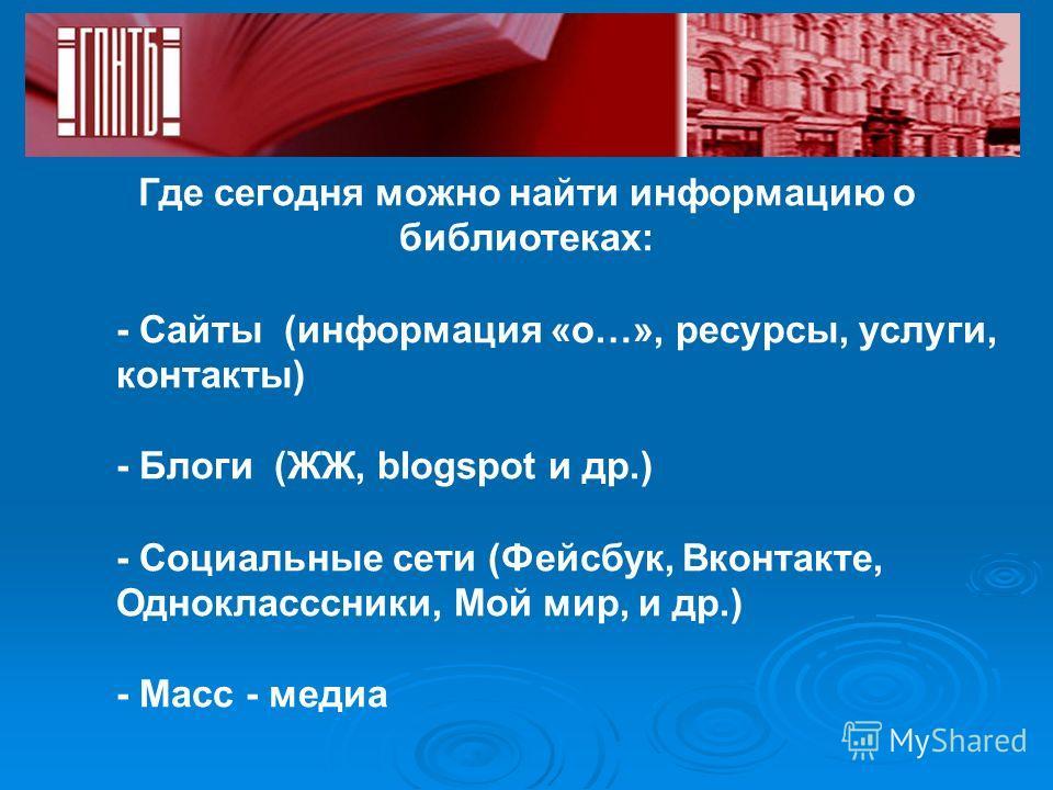Где сегодня можно найти информацию о библиотеках: - Сайты (информация «о…», ресурсы, услуги, контакты) - Блоги (ЖЖ, blogspot и др.) - Социальные сети (Фейсбук, Вконтакте, Однокласссники, Мой мир, и др.) - Масс - медиа