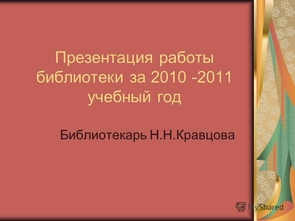 Презентация работы библиотеки за 2010 -2011 учебный год Библиотекарь Н.Н.Кравцова