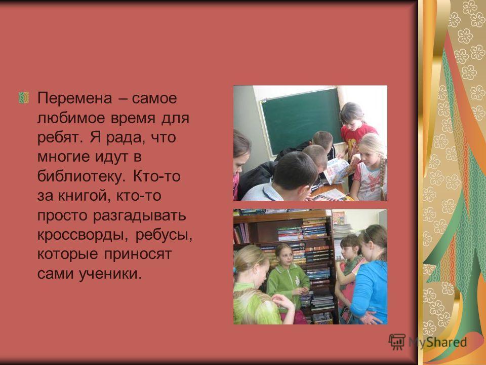 Перемена – самое любимое время для ребят. Я рада, что многие идут в библиотеку. Кто-то за книгой, кто-то просто разгадывать кроссворды, ребусы, которые приносят сами ученики.