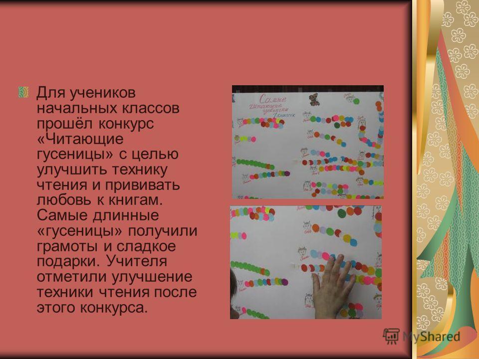 Для учеников начальных классов прошёл конкурс «Читающие гусеницы» с целью улучшить технику чтения и прививать любовь к книгам. Самые длинные «гусеницы» получили грамоты и сладкое подарки. Учителя отметили улучшение техники чтения после этого конкурса
